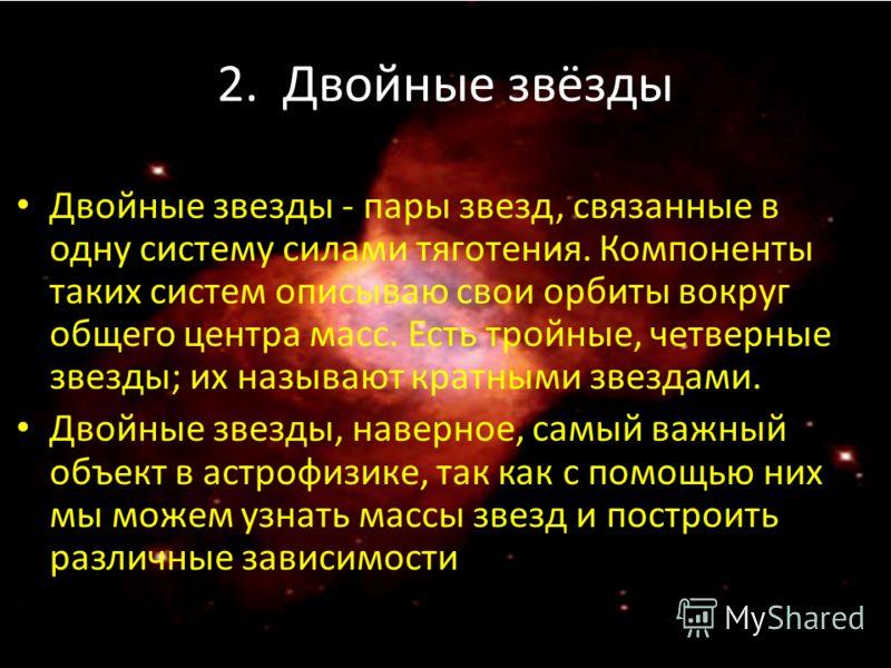 2. Двойные звёзды Двойные звезды - пары звезд, связанные в одну систему силами тяготения. Компоненты таких систем описываю свои орбиты вокруг общего центра масс. Есть тройные, четверные звезды; их называют кратными звездами. Двойные звезды, наверное,