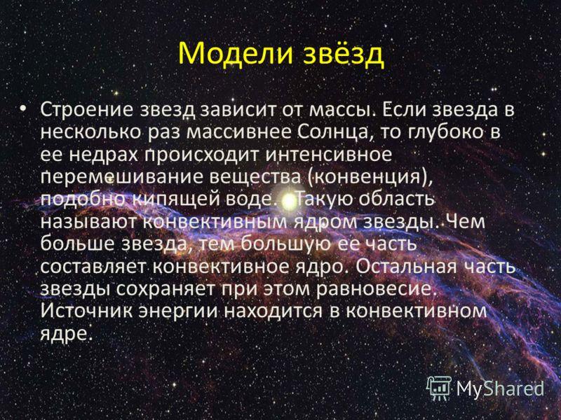 Модели звёзд Строение звезд зависит от массы. Если звезда в несколько раз массивнее Солнца, то глубоко в ее недрах происходит интенсивное перемешивание вещества (конвенция), подобно кипящей воде. Такую область называют конвективным ядром звезды. Чем