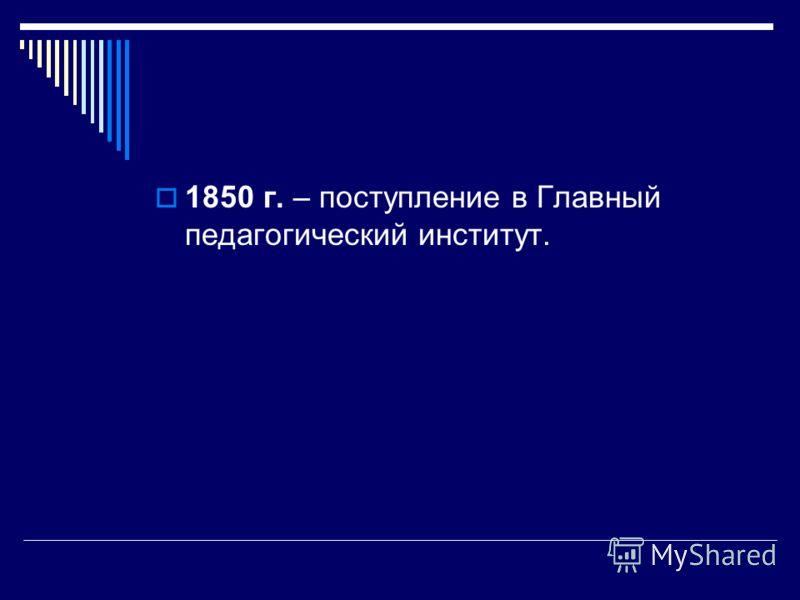 1850 г. – поступление в Главный педагогический институт.