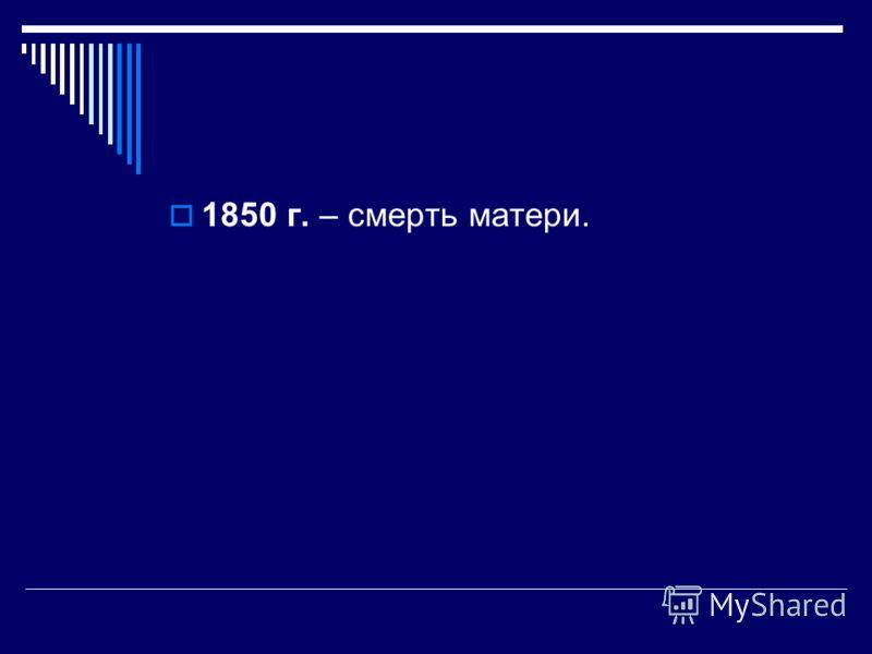 1850 г. – смерть матери.