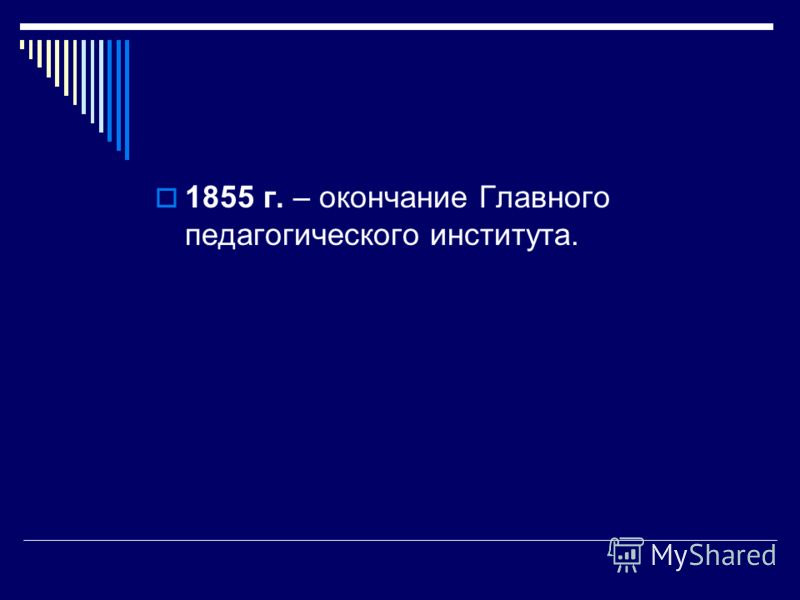 1855 г. – окончание Главного педагогического института.