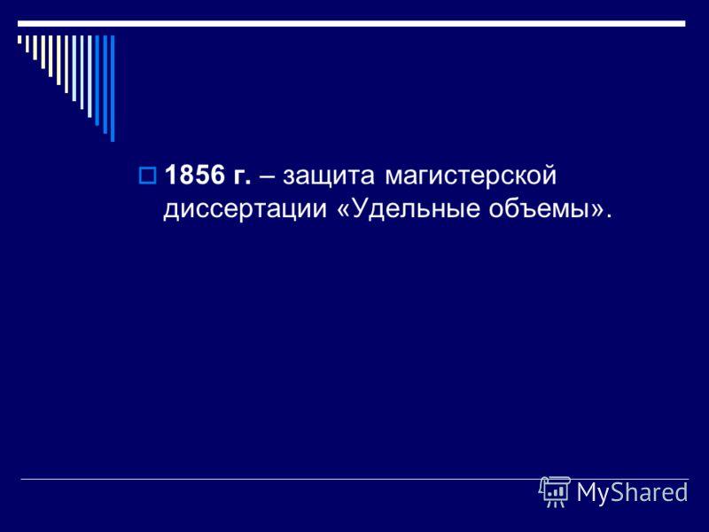 1856 г. – защита магистерской диссертации «Удельные объемы».