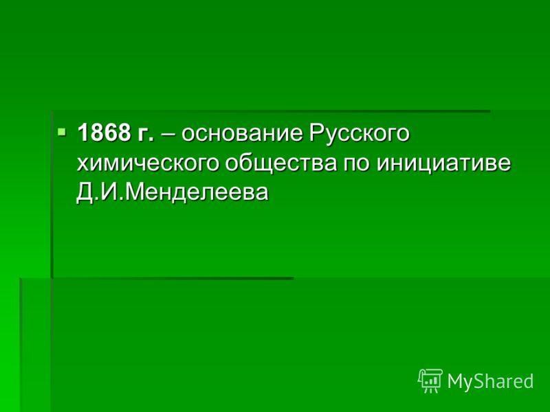 1868 г. – основание Русского химического общества по инициативе Д.И.Менделеева 1868 г. – основание Русского химического общества по инициативе Д.И.Менделеева