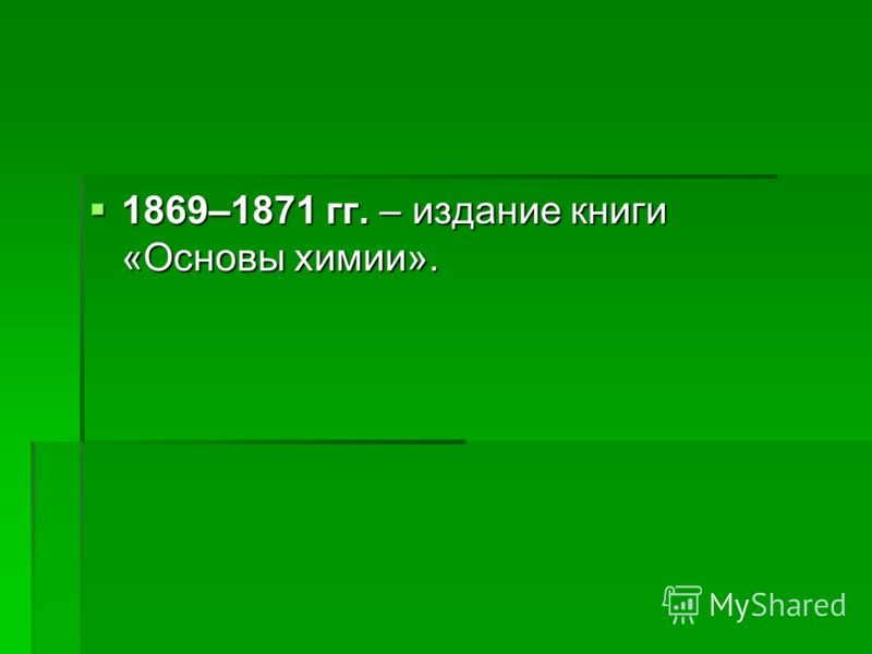 1869–1871 гг. – издание книги «Основы химии». 1869–1871 гг. – издание книги «Основы химии».