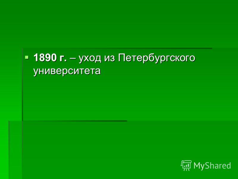 1890 г. – уход из Петербургского университета 1890 г. – уход из Петербургского университета