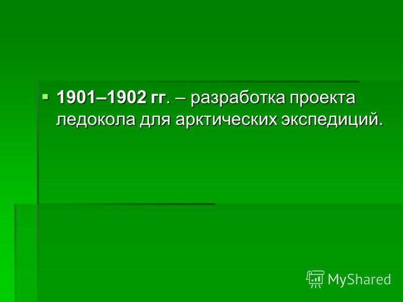 1901–1902 гг. – разработка проекта ледокола для арктических экспедиций. 1901–1902 гг. – разработка проекта ледокола для арктических экспедиций.