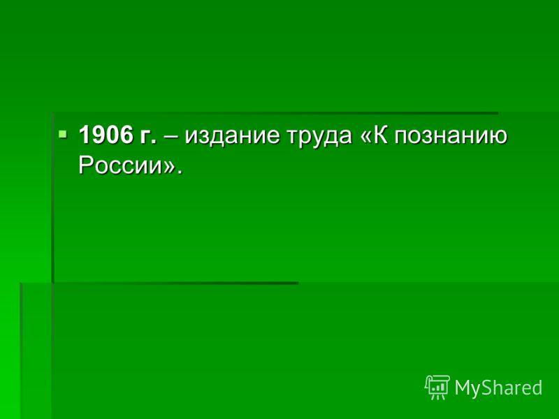1906 г. – издание труда «К познанию России». 1906 г. – издание труда «К познанию России».