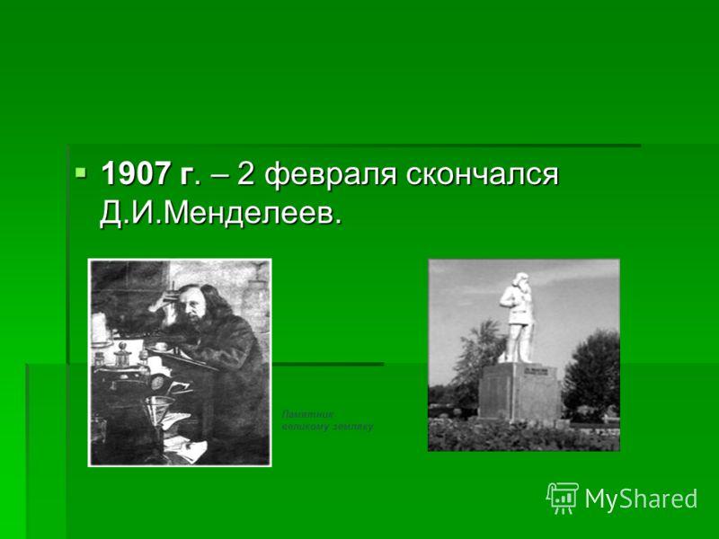 1907 г. – 2 февраля скончался Д.И.Менделеев. 1907 г. – 2 февраля скончался Д.И.Менделеев. Памятник великому земляку