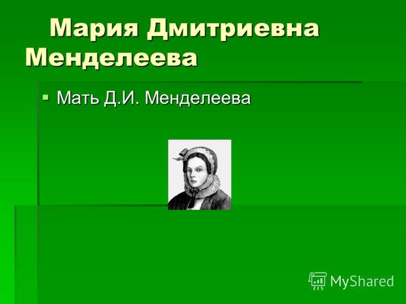 Мария Дмитриевна Менделеева Мария Дмитриевна Менделеева Мать Д.И. Менделеева Мать Д.И. Менделеева