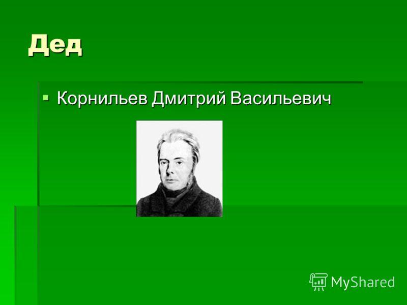Дед Корнильев Дмитрий Васильевич Корнильев Дмитрий Васильевич