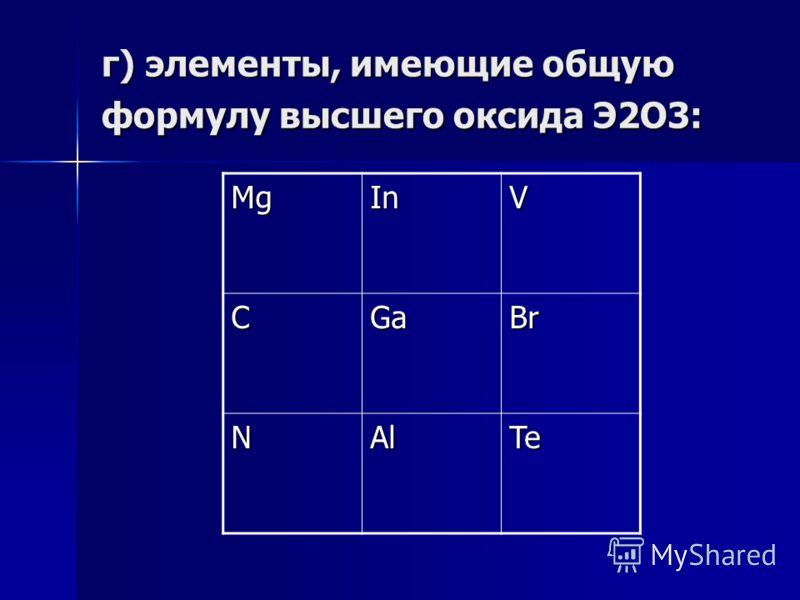 г) элементы, имеющие общую формулу высшего оксида Э2О3: МgМgМgМgInV CGaBr NAlTe
