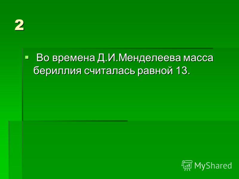 2 Во времена Д.И.Менделеева масса бериллия считалась равной 13. Во времена Д.И.Менделеева масса бериллия считалась равной 13.