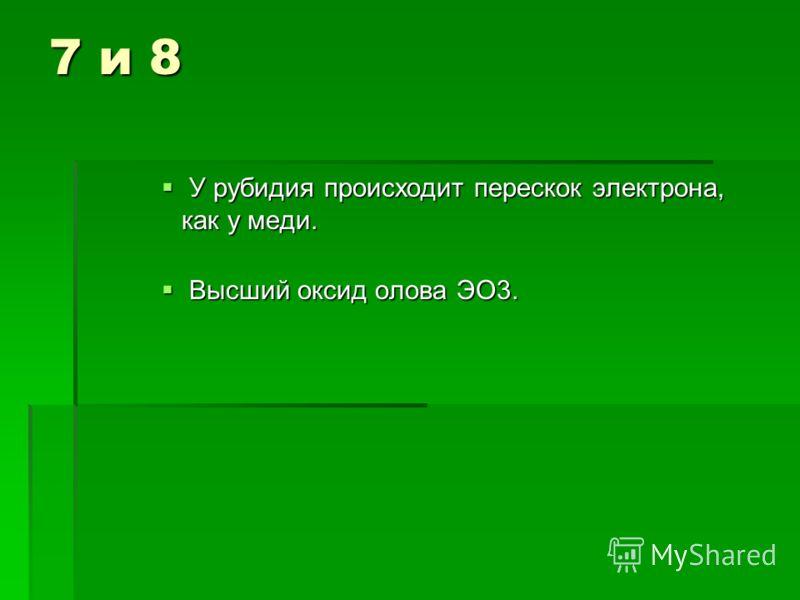 7 и 8 У рубидия происходит перескок электрона, как у меди. У рубидия происходит перескок электрона, как у меди. Высший оксид олова ЭО3. Высший оксид олова ЭО3.