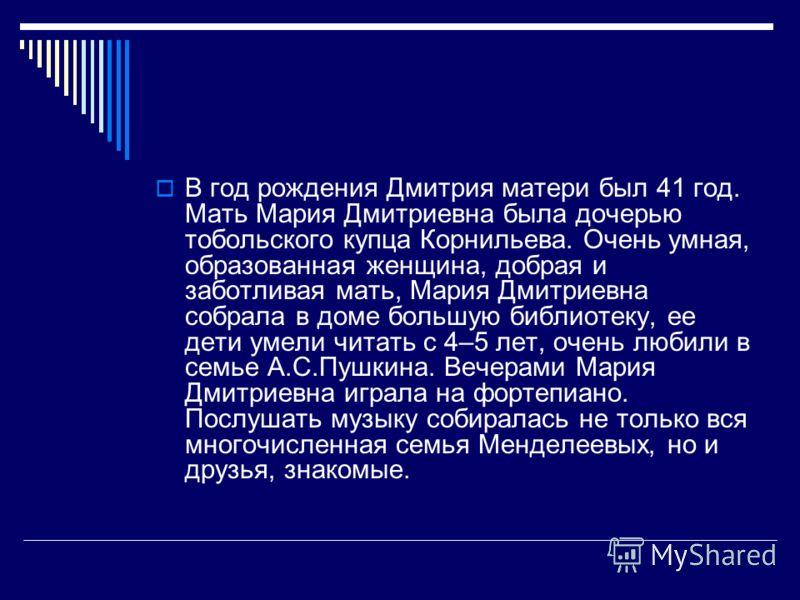 В год рождения Дмитрия матери был 41 год. Мать Мария Дмитриевна была дочерью тобольского купца Корнильева. Очень умная, образованная женщина, добрая и заботливая мать, Мария Дмитриевна собрала в доме большую библиотеку, ее дети умели читать с 4–5 лет