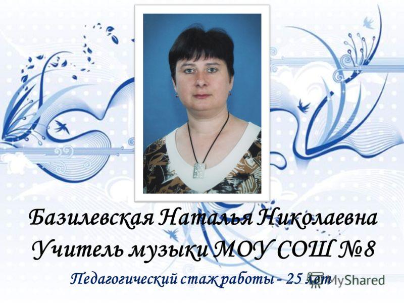 Педагогический стаж работы - 25 лет Базилевская Наталья Николаевна Учитель музыки МОУ СОШ 8