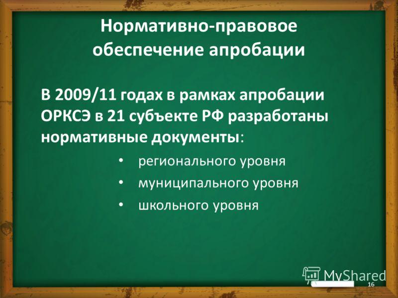 Нормативно-правовое обеспечение апробации В 2009/11 годах в рамках апробации ОРКСЭ в 21 субъекте РФ разработаны нормативные документы: регионального уровня муниципального уровня школьного уровня 16