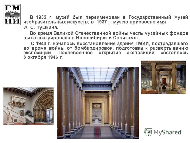 В 1932 г. музей был переименован в Государственный музей изобразительных искусств, в 1937 г. музею присвоено имя А. С. Пушкина. Во время Великой Отечественной войны часть музейных фондов была эвакуирована в Новосибирск и Соликамск. С 1944 г. началось