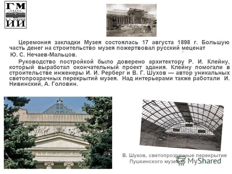 Церемония закладки Музея состоялась 17 августа 1898 г. Большую часть денег на строительство музея пожертвовал русский меценат Ю. С. Нечаев-Мальцов. Руководство постройкой было доверено архитектору Р. И. Клейну, который выработал окончательный проект