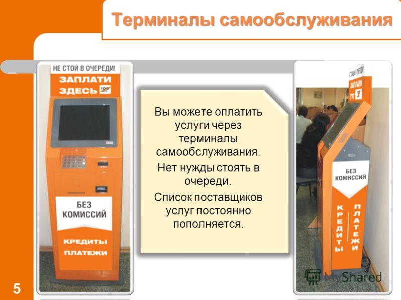 Терминалы самообслуживания 5 Вы можете оплатить услуги через терминалы самообслуживания. Нет нужды стоять в очереди. Список поставщиков услуг постоянно пополняется.