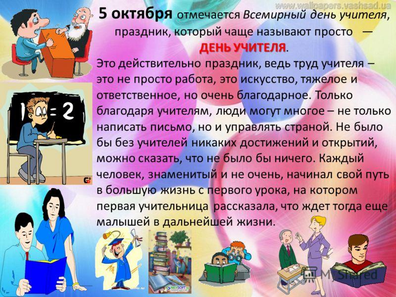 ДЕНЬ УЧИТЕЛЯ 5 октября отмечается Всемирный день учителя, праздник, который чаще называют просто ДЕНЬ УЧИТЕЛЯ. Это действительно праздник, ведь труд учителя – это не просто работа, это искусство, тяжелое и ответственное, но очень благодарное. Только