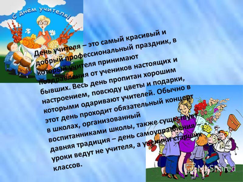День учителя – это самый красивый и добрый профессиональный праздник, в который учителя принимают поздравления от учеников настоящих и бывших. Весь день пропитан хорошим настроением, повсюду цветы и подарки, которыми одаривают учителей. Обычно в этот