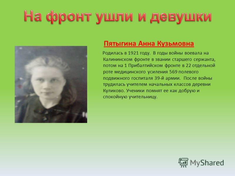 Пятыгина Анна Кузьмовна Родилась в 1921 году. В годы войны воевала на Калининском фронте в звании старшего сержанта, потом на 1 Прибалтийском фронте в 22 отдельной роте медицинского усиления 569 полевого подвижного госпиталя 39-й армии. После войны т