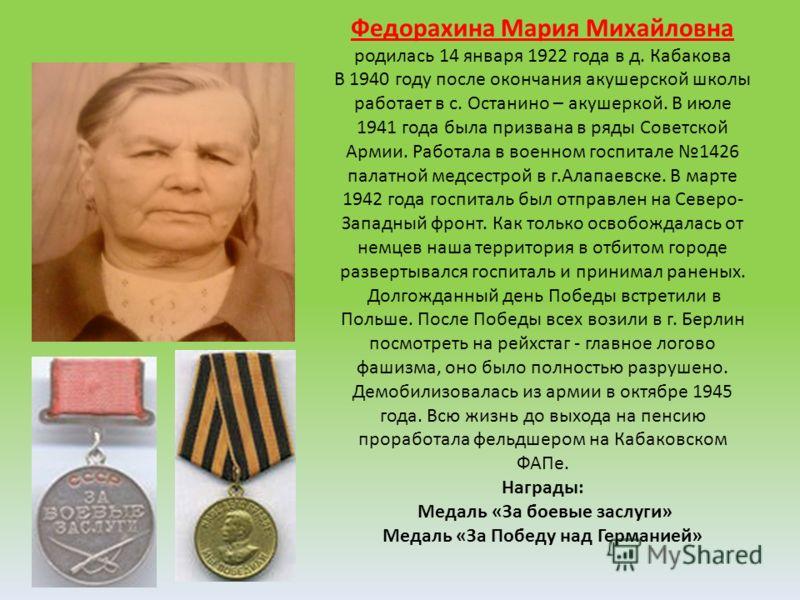 Федорахина Мария Михайловна родилась 14 января 1922 года в д. Кабакова В 1940 году после окончания акушерской школы работает в с. Останино – акушеркой. В июле 1941 года была призвана в ряды Советской Армии. Работала в военном госпитале 1426 палатной