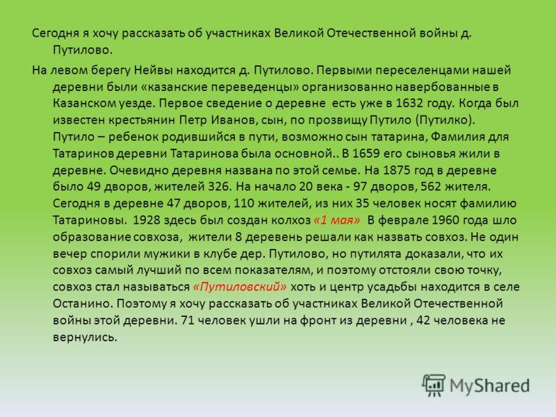 Сегодня я хочу рассказать об участниках Великой Отечественной войны д. Путилово. На левом берегу Нейвы находится д. Путилово. Первыми переселенцами нашей деревни были «казанские переведенцы» организованно навербованные в Казанском уезде. Первое сведе