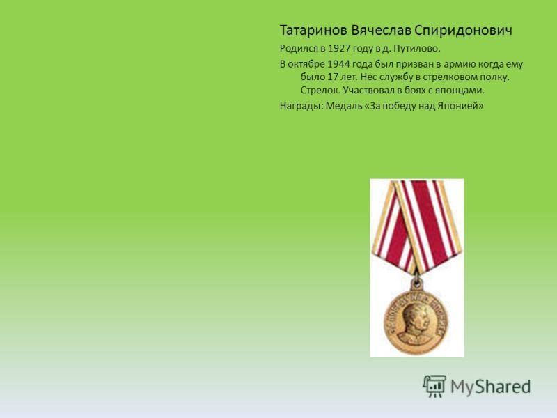 Татаринов Вячеслав Спиридонович Родился в 1927 году в д. Путилово. В октябре 1944 года был призван в армию когда ему было 17 лет. Нес службу в стрелковом полку. Стрелок. Участвовал в боях с японцами. Награды: Медаль «За победу над Японией»