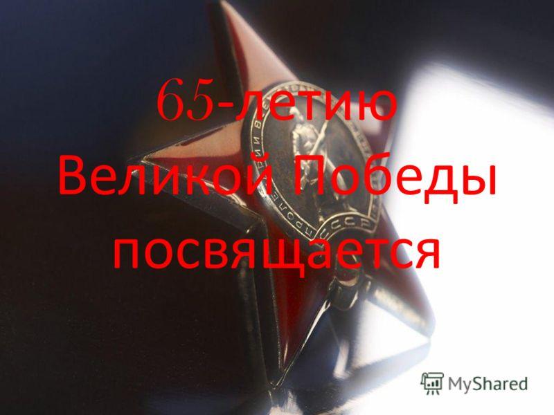 65 -летию Великой Победы посвящается