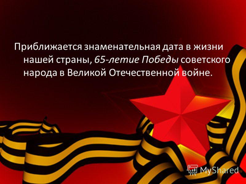 Приближается знаменательная дата в жизни нашей страны, 65-летие Победы советского народа в Великой Отечественной войне.