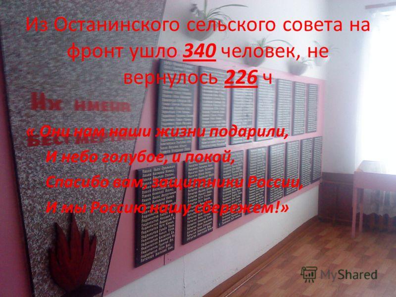 Из Останинского сельского совета на фронт ушло 340 человек, не вернулось 226 ч « Они нам наши жизни подарили, И небо голубое, и покой, Спасибо вам, защитники России, И мы Россию нашу сбережем!»