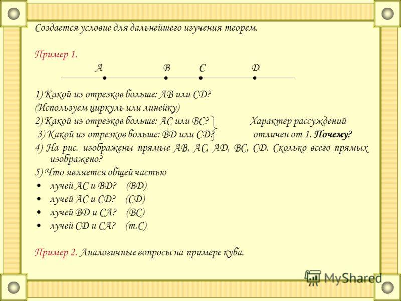Создается условие для дальнейшего изучения теорем. Пример 1. А В С Д 1) Какой из отрезков больше: АВ или СД? (Используем циркуль или линейку) 2) Какой из отрезков больше: АС или ВС? Характер рассуждений 3) Какой из отрезков больше: ВД или СД? отличен