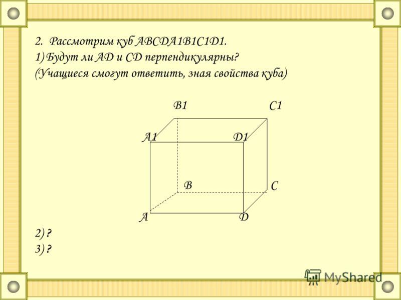 2. Рассмотрим куб АВСДА1В1С1Д1. 1) Будут ли АД и СД перпендикулярны? (Учащиеся смогут ответить, зная свойства куба) В1 С1 А1 Д1 В С А Д 2) ? 3) ?