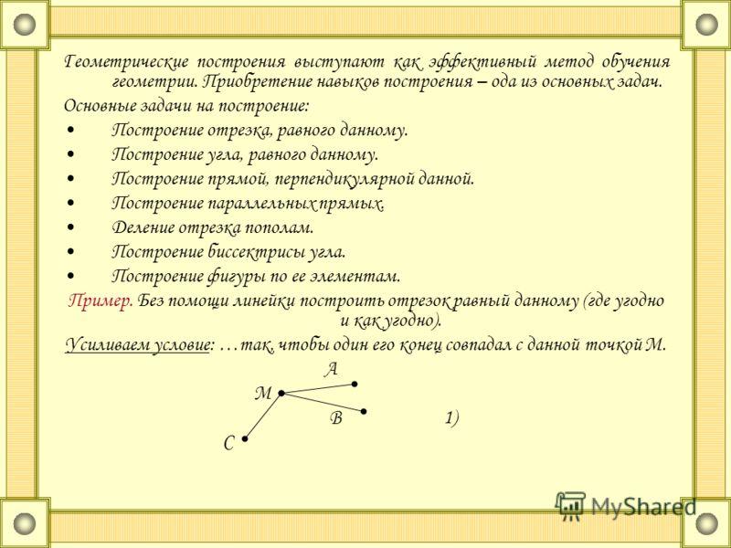 Геометрические построения выступают как эффективный метод обучения геометрии. Приобретение навыков построения – ода из основных задач. Основные задачи на построение: Построение отрезка, равного данному. Построение угла, равного данному. Построение пр