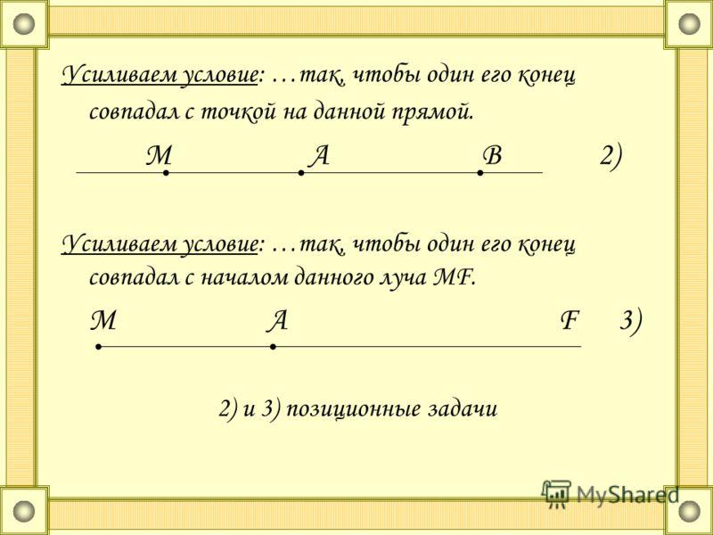 Усиливаем условие: …так, чтобы один его конец совпадал с точкой на данной прямой. М А В 2) Усиливаем условие: …так, чтобы один его конец совпадал с началом данного луча МF. М А F 3) 2) и 3) позиционные задачи