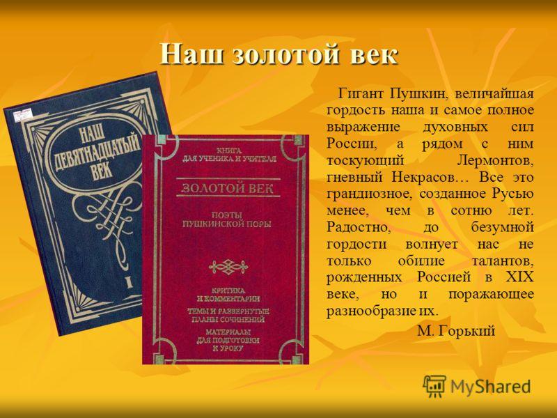 Наш золотой век Гигант Пушкин, величайшая гордость наша и самое полное выражение духовных сил России, а рядом с ним тоскующий Лермонтов, гневный Некрасов… Все это грандиозное, созданное Русью менее, чем в сотню лет. Радостно, до безумной гордости вол