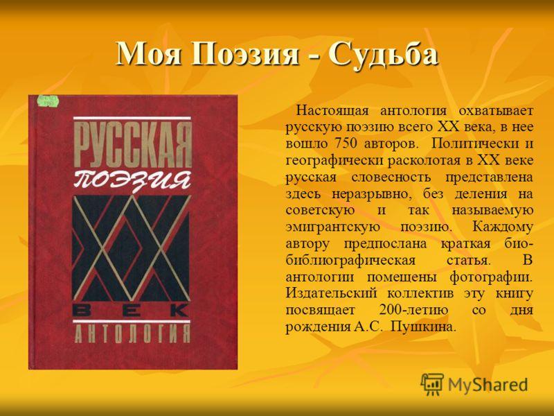 Моя Поэзия - Судьба Настоящая антология охватывает русскую поэзию всего XX века, в нее вошло 750 авторов. Политически и географически расколотая в XX веке русская словесность представлена здесь неразрывно, без деления на советскую и так называемую эм