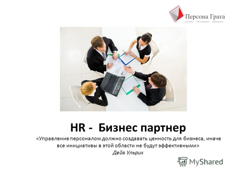 HR - Бизнес партнер «Управление персоналом должно создавать ценность для бизнеса, иначе все инициативы в этой области не будут эффективными» Дейв Ульрих