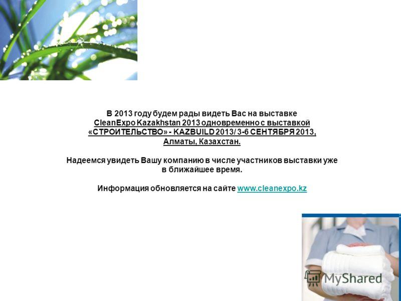 В 2013 году будем рады видеть Вас на выставке CleanExpo Kazakhstan 2013 одновременно с выставкой «СТРОИТЕЛЬСТВО» - KAZBUILD 2013/ 3-6 СЕНТЯБРЯ 2013, Алматы, Казахстан. Надеемся увидеть Вашу компанию в числе участников выставки уже в ближайшее время.