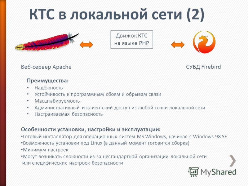 Веб-сервер ApacheСУБД Firebird Движок КТС на языке PHP Преимущества: Надёжность Устойчивость к программным сбоям и обрывам связи Масштабируемость Административный и клиентский доступ из любой точки локальной сети Настраиваемая безопасность Особенност