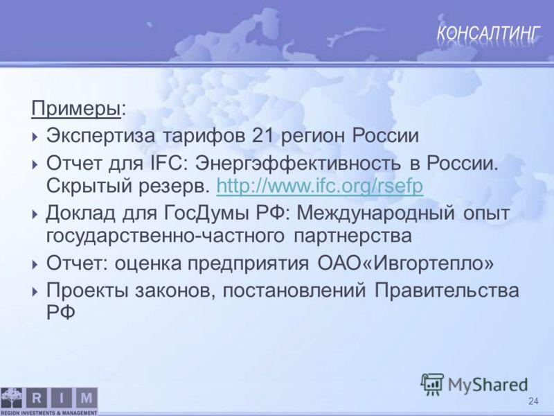 Примеры: Экспертиза тарифов 21 регион России Отчет для IFC: Энергэффективность в России. Скрытый резерв. http://www.ifc.org/rsefphttp://www.ifc.org/rsefp Доклад для ГосДумы РФ: Международный опыт государственно-частного партнерства Отчет: оценка пред