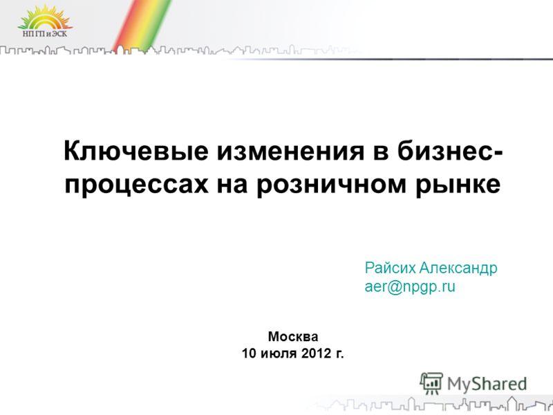 Ключевые изменения в бизнес- процессах на розничном рынке Москва 10 июля 2012 г. Райсих Александр aer@npgp.ru