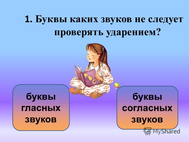 1. Буквы каких звуков не следует проверять ударением? буквы согласных звуков буквы гласных звуков
