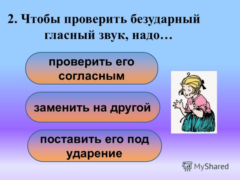 2. Чтобы проверить безударный гласный звук, надо… поставить его под ударение заменить на другой проверить его согласным