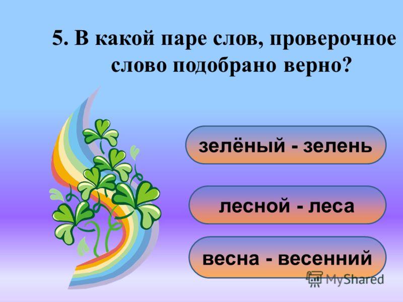 5. В какой паре слов, проверочное слово подобрано верно? зелёный - зелень весна - весенний лесной - леса