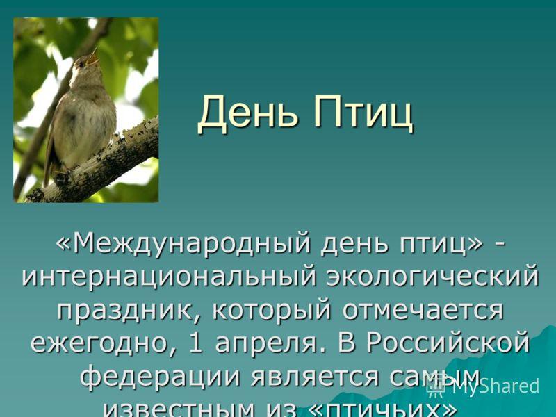 День Птиц «Международный день птиц» - интернациональный экологический праздник, который отмечается ежегодно, 1 апреля. В Российской федерации является самым известным из «птичьих» праздников.
