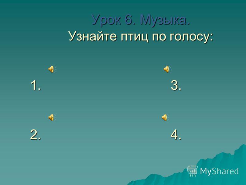 Урок 6. Музыка. Узнайте птиц по голосу: 1. 3. 2. 4. Урок 6. Музыка. Узнайте птиц по голосу: 1. 3. 2. 4.