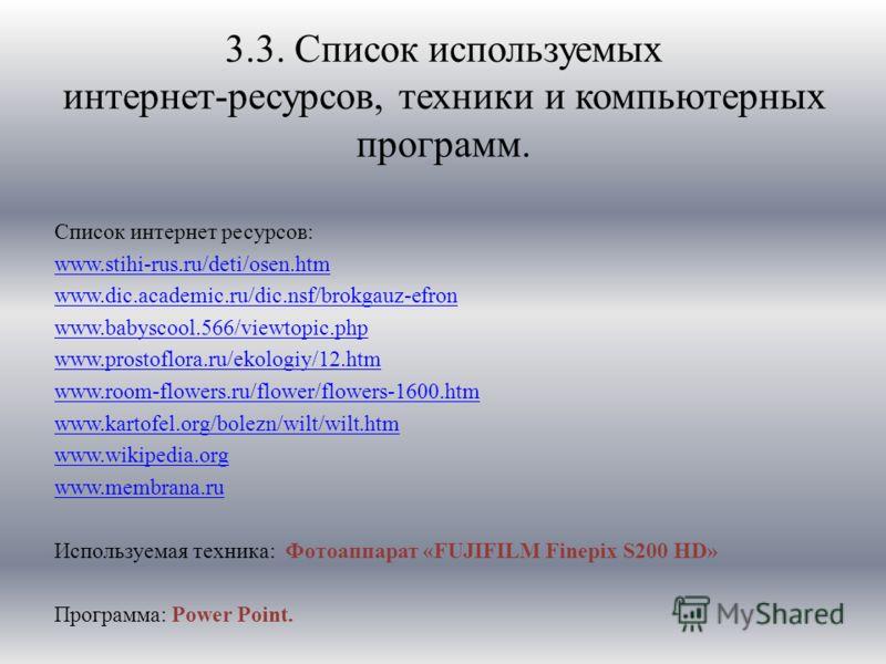 3.3. Список используемых интернет-ресурсов, техники и компьютерных программ. Список интернет ресурсов: www.stihi-rus.ru/deti/osen.htm www.dic.academic.ru/dic.nsf/brokgauz-efron www.babyscool.566/viewtopic.php www.prostoflora.ru/ekologiy/12.htm www.ro