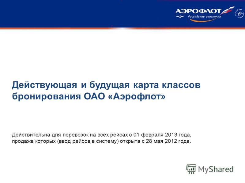 Действительна для перевозок на всех рейсах с 01 февраля 2013 года, продажа которых (ввод рейсов в систему) открыта с 28 мая 2012 года. Действующая и будущая карта классов бронирования ОАО «Аэрофлот»